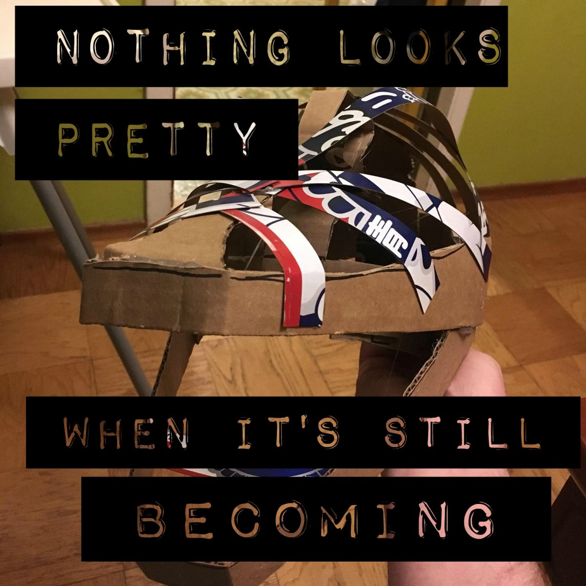 Nothing looks pretty when it's still becoming